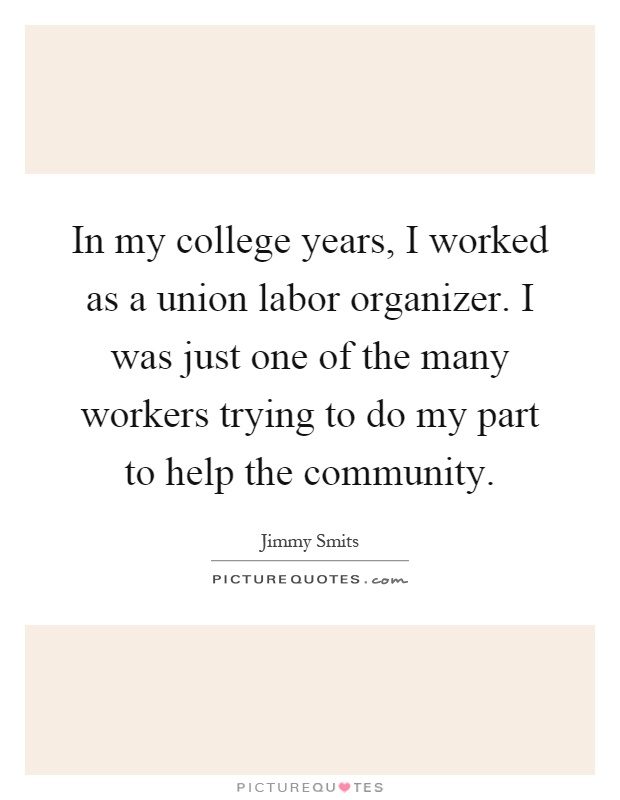 In my college years, I worked as a union labor organizer. I was just one of the many workers trying to do my part to help the community Picture Quote #1