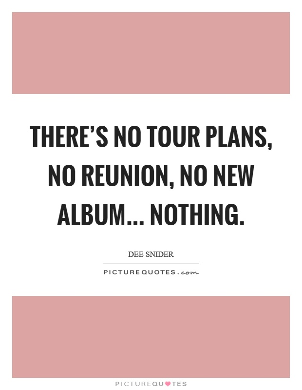 There's no tour plans, no reunion, no new album... nothing Picture Quote #1