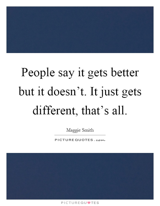 People say it gets better but it doesn't. It just gets different, that's all Picture Quote #1