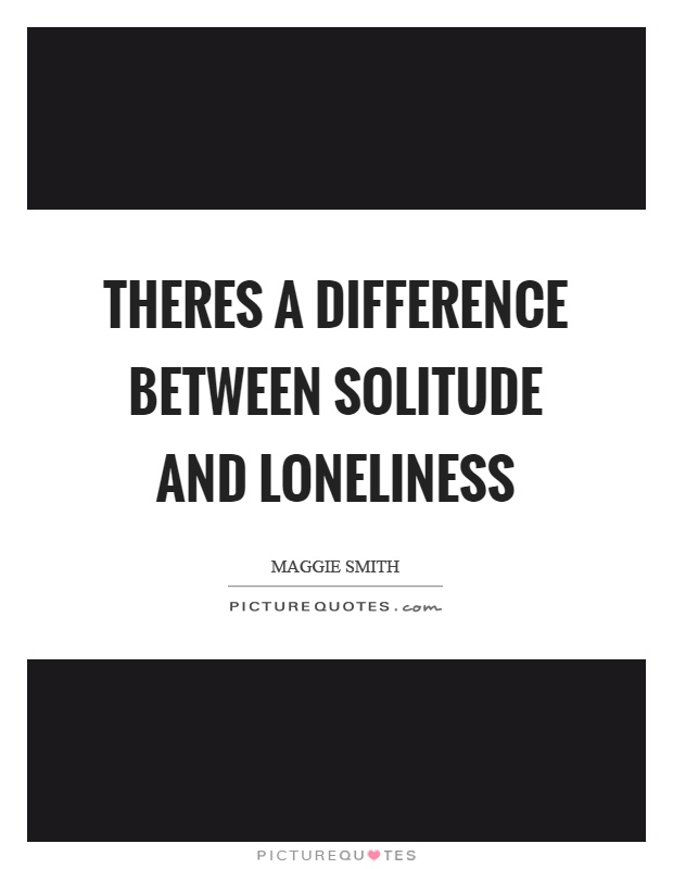 Theres a difference between solitude and loneliness Picture Quote #1