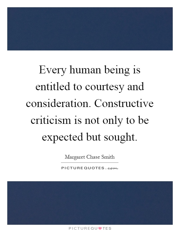 Every human being is entitled to courtesy and consideration. Constructive criticism is not only to be expected but sought Picture Quote #1