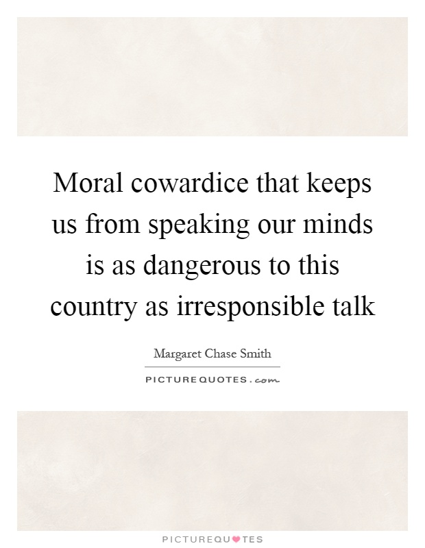 Moral cowardice that keeps us from speaking our minds is as dangerous to this country as irresponsible talk Picture Quote #1