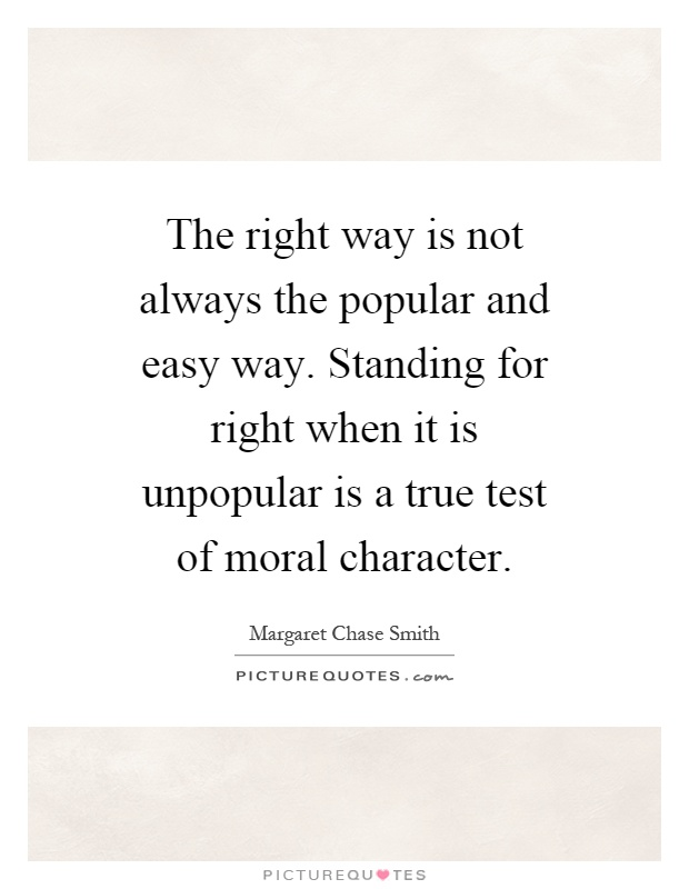 The right way is not always the popular and easy way. Standing for right when it is unpopular is a true test of moral character Picture Quote #1