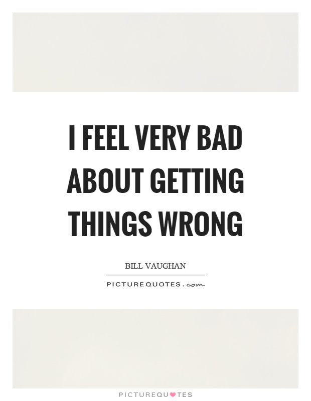I feel very bad about getting things wrong Picture Quote #1