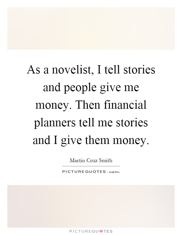 As a novelist, I tell stories and people give me money. Then financial planners tell me stories and I give them money Picture Quote #1