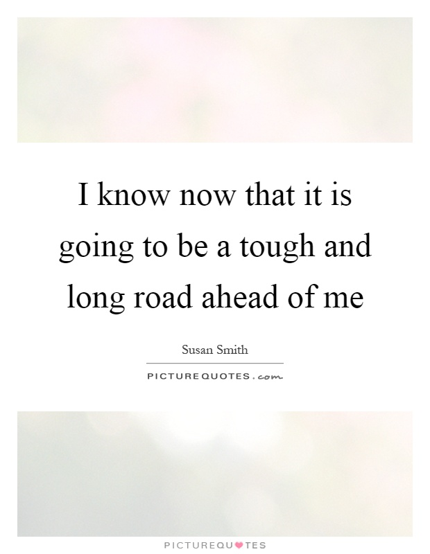 I know now that it is going to be a tough and long road ahead of me Picture Quote #1