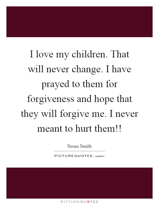 I love my children. That will never change. I have prayed to them for forgiveness and hope that they will forgive me. I never meant to hurt them!! Picture Quote #1