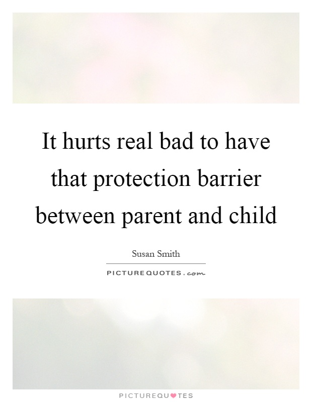 It hurts real bad to have that protection barrier between parent and child Picture Quote #1