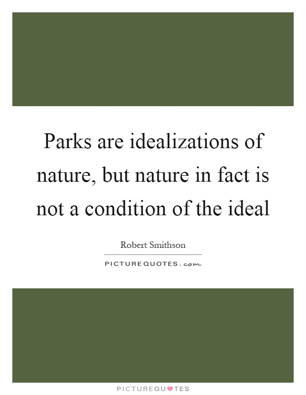 Parks are idealizations of nature, but nature in fact is not a condition of the ideal Picture Quote #1