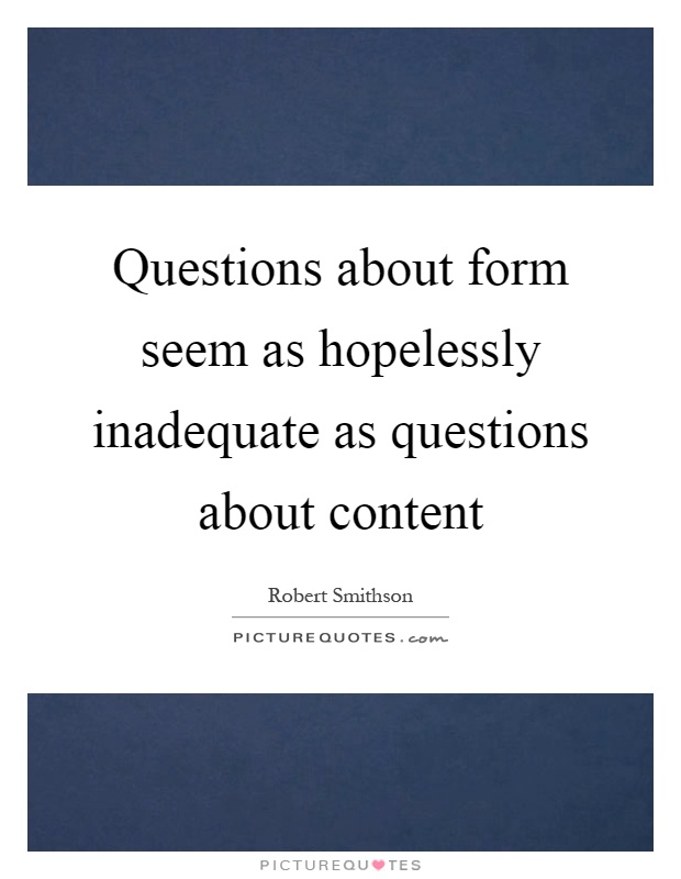 Questions about form seem as hopelessly inadequate as questions about content Picture Quote #1