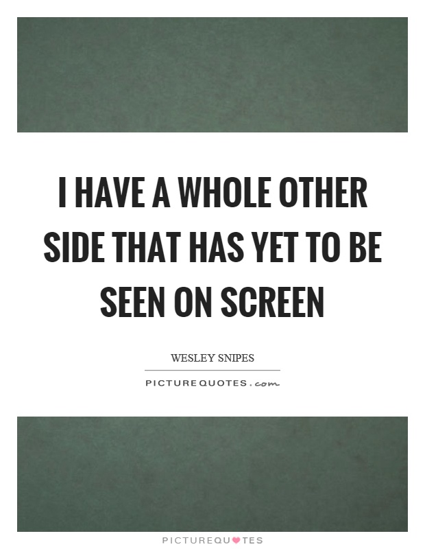 I have a whole other side that has yet to be seen on screen Picture Quote #1