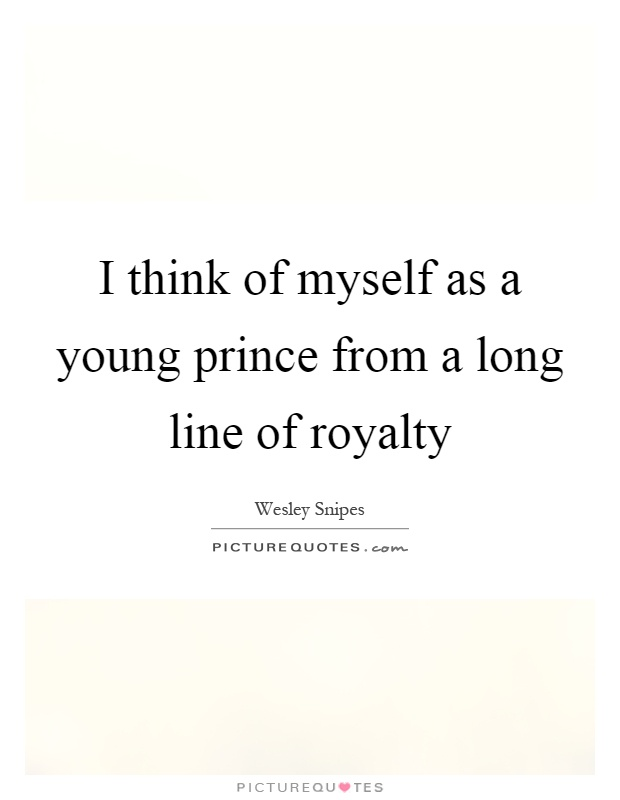 I think of myself as a young prince from a long line of royalty Picture Quote #1
