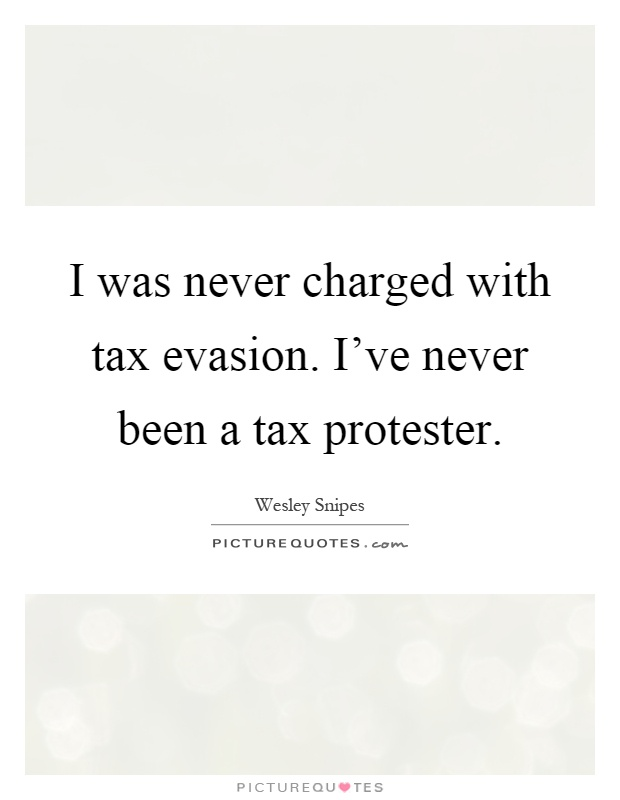 I was never charged with tax evasion. I've never been a tax protester Picture Quote #1