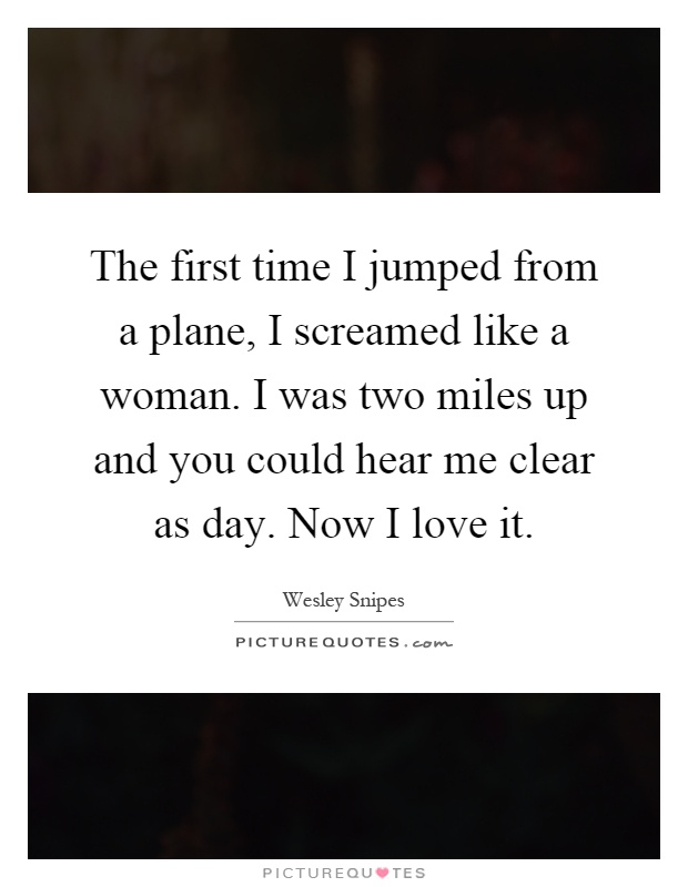 The first time I jumped from a plane, I screamed like a woman. I was two miles up and you could hear me clear as day. Now I love it Picture Quote #1