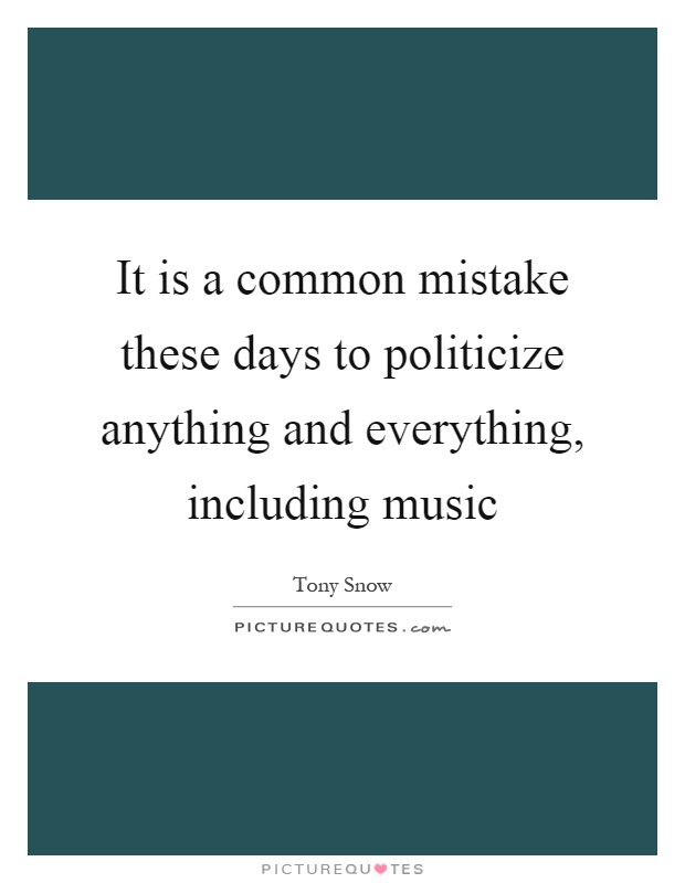 It is a common mistake these days to politicize anything and everything, including music Picture Quote #1