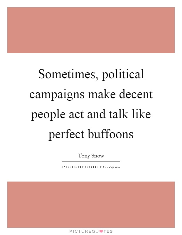 Sometimes, political campaigns make decent people act and talk like perfect buffoons Picture Quote #1