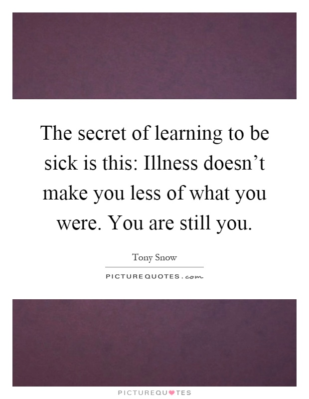The secret of learning to be sick is this: Illness doesn't make you less of what you were. You are still you Picture Quote #1