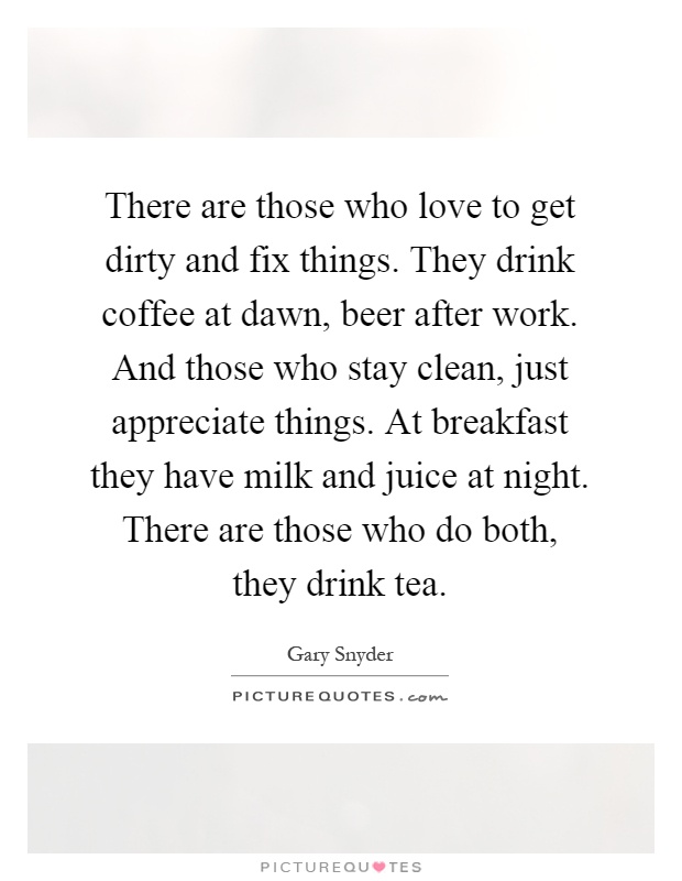 There are those who love to get dirty and fix things. They drink coffee at dawn, beer after work. And those who stay clean, just appreciate things. At breakfast they have milk and juice at night. There are those who do both, they drink tea Picture Quote #1