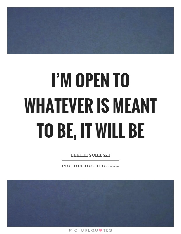 I'm open to whatever is meant to be, it will be Picture Quote #1