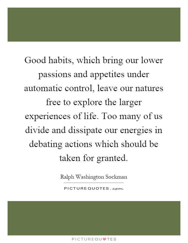 Good habits, which bring our lower passions and appetites under automatic control, leave our natures free to explore the larger experiences of life. Too many of us divide and dissipate our energies in debating actions which should be taken for granted Picture Quote #1
