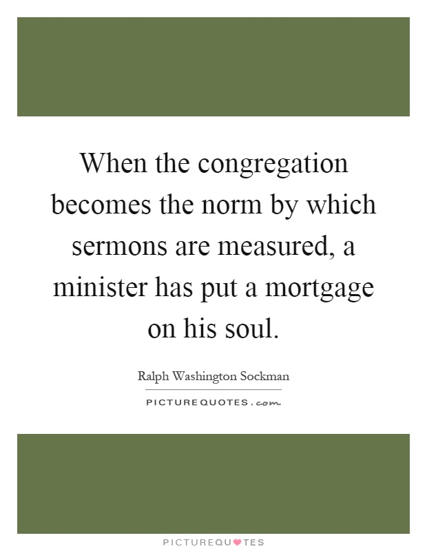 When the congregation becomes the norm by which sermons are measured, a minister has put a mortgage on his soul Picture Quote #1