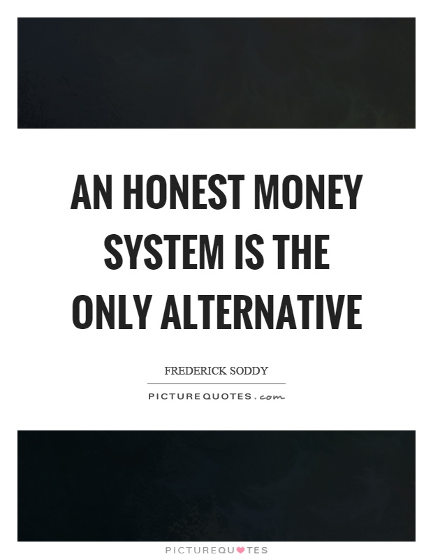 An honest money system is the only alternative Picture Quote #1