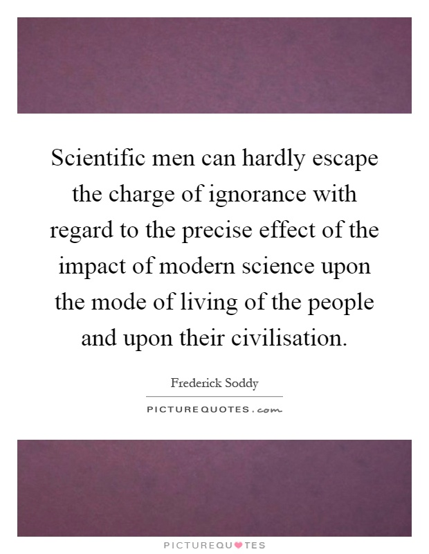 Scientific men can hardly escape the charge of ignorance with regard to the precise effect of the impact of modern science upon the mode of living of the people and upon their civilisation Picture Quote #1