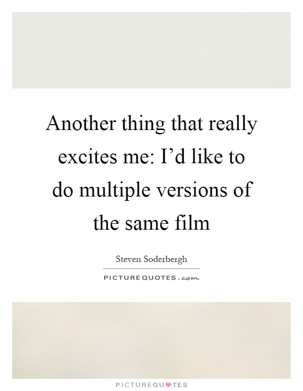 Another thing that really excites me: I'd like to do multiple versions of the same film Picture Quote #1