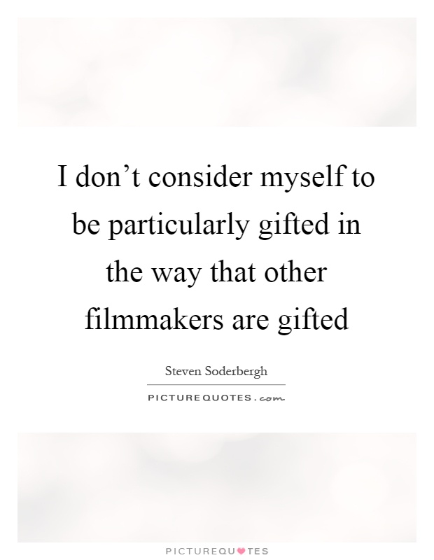 I don't consider myself to be particularly gifted in the way that other filmmakers are gifted Picture Quote #1
