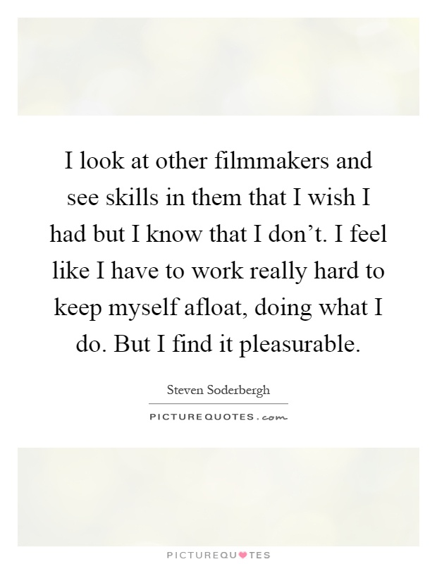I look at other filmmakers and see skills in them that I wish I had but I know that I don't. I feel like I have to work really hard to keep myself afloat, doing what I do. But I find it pleasurable Picture Quote #1