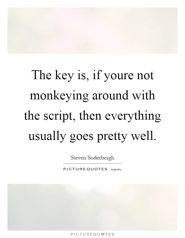 The key is, if youre not monkeying around with the script, then everything usually goes pretty well Picture Quote #1