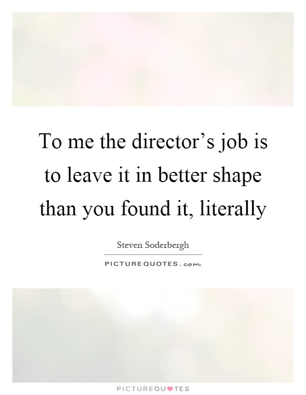 To me the director's job is to leave it in better shape than you found it, literally Picture Quote #1