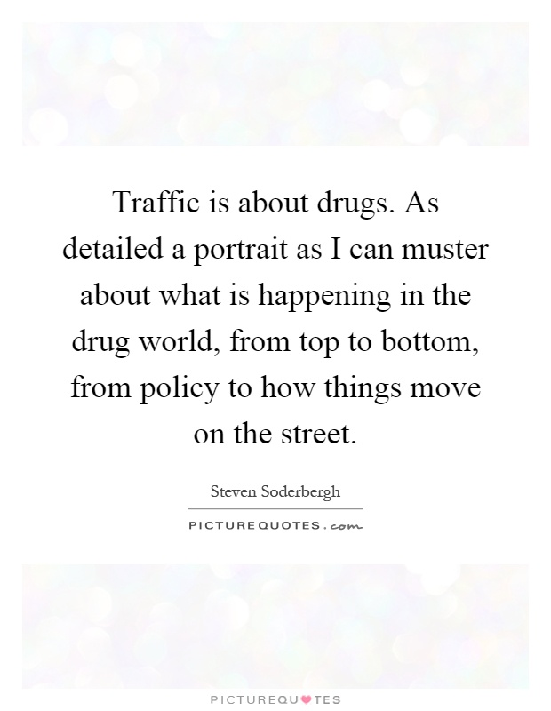 Traffic is about drugs. As detailed a portrait as I can muster about what is happening in the drug world, from top to bottom, from policy to how things move on the street Picture Quote #1
