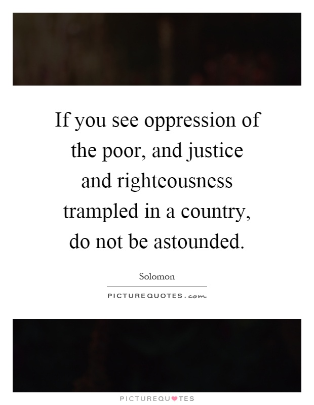 If you see oppression of the poor, and justice and righteousness trampled in a country, do not be astounded Picture Quote #1