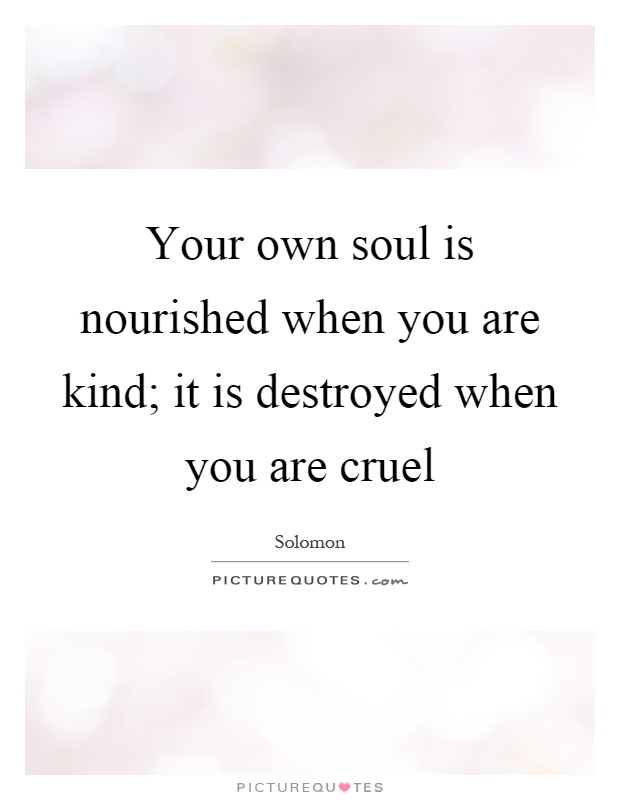 Your own soul is nourished when you are kind; it is destroyed when you are cruel Picture Quote #1