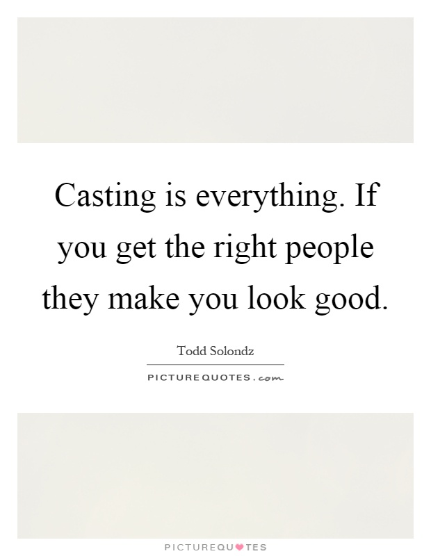 Casting is everything. If you get the right people they make you look good Picture Quote #1