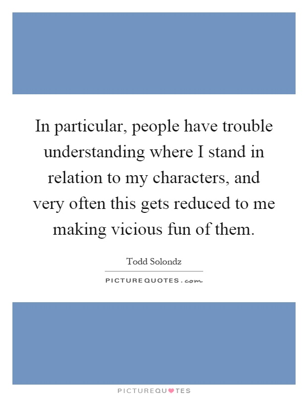 In particular, people have trouble understanding where I stand in relation to my characters, and very often this gets reduced to me making vicious fun of them Picture Quote #1