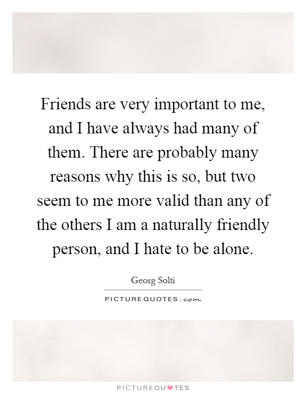 Friends are very important to me, and I have always had many of them. There are probably many reasons why this is so, but two seem to me more valid than any of the others I am a naturally friendly person, and I hate to be alone Picture Quote #1