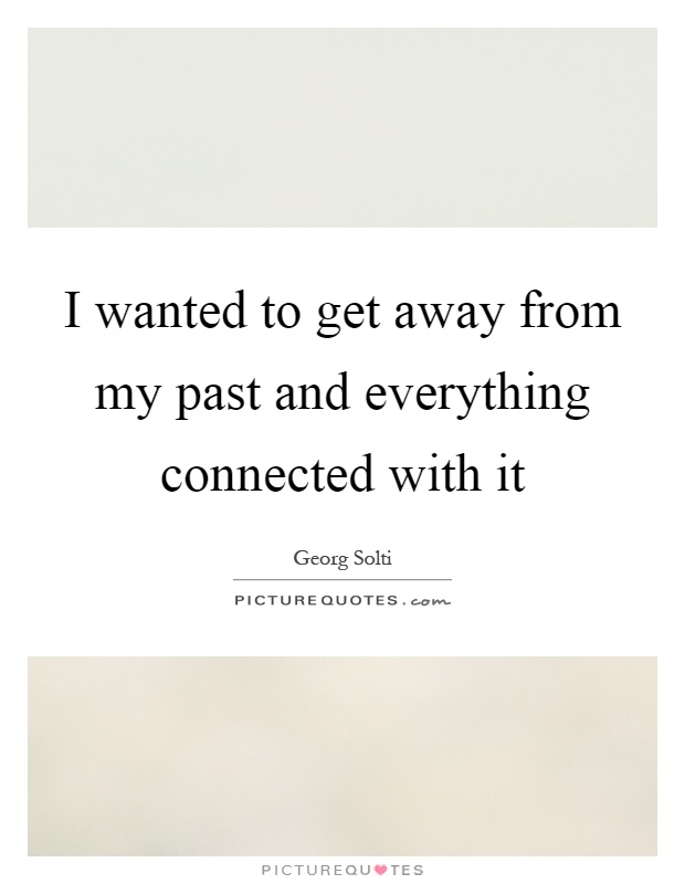 I wanted to get away from my past and everything connected with it Picture Quote #1