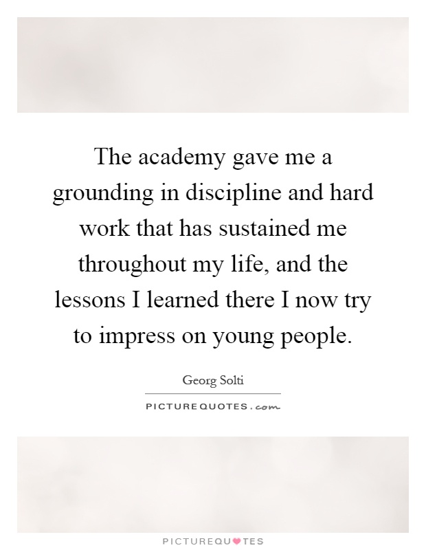 The academy gave me a grounding in discipline and hard work that has sustained me throughout my life, and the lessons I learned there I now try to impress on young people Picture Quote #1