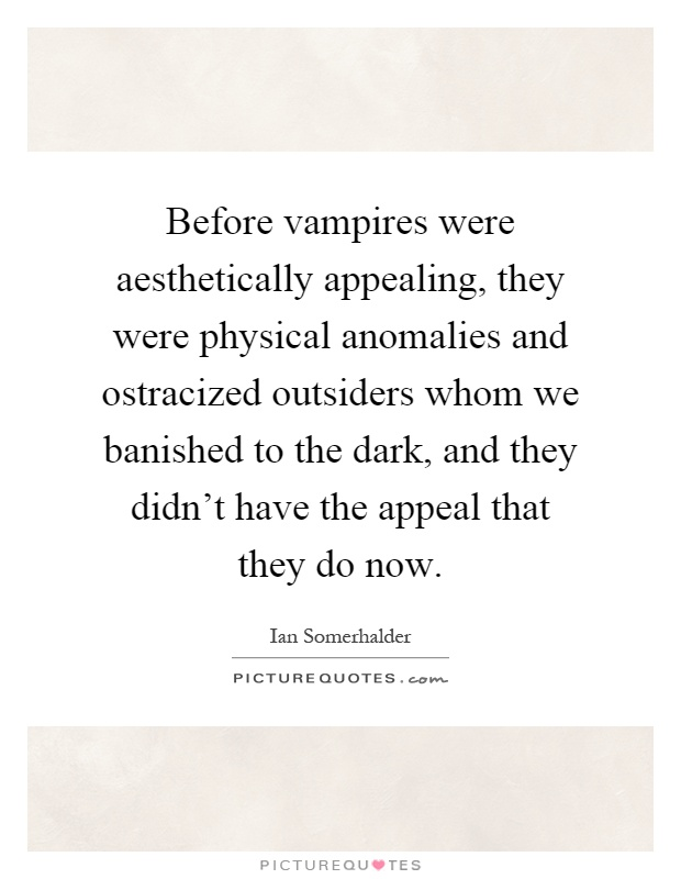 Before vampires were aesthetically appealing, they were physical anomalies and ostracized outsiders whom we banished to the dark, and they didn't have the appeal that they do now Picture Quote #1