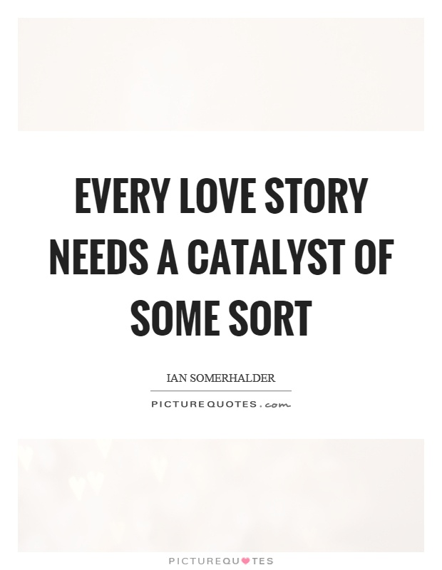 Every love story needs a catalyst of some sort Picture Quote #1