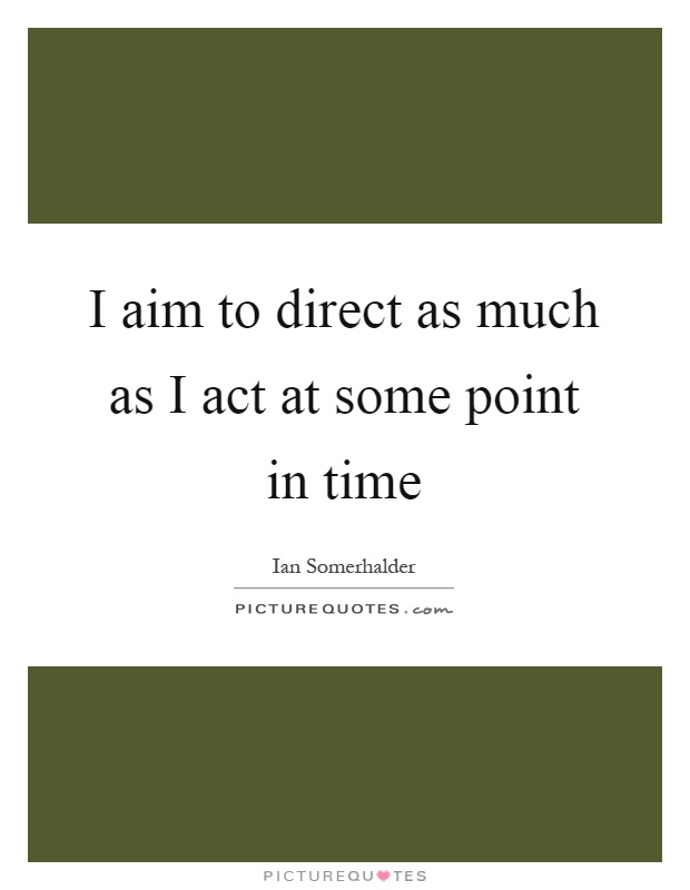 I aim to direct as much as I act at some point in time Picture Quote #1
