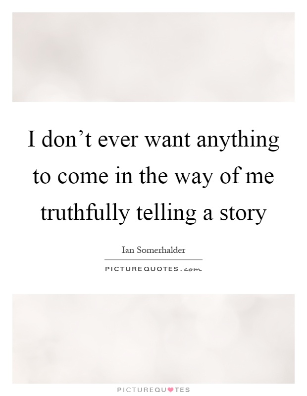I don't ever want anything to come in the way of me truthfully telling a story Picture Quote #1