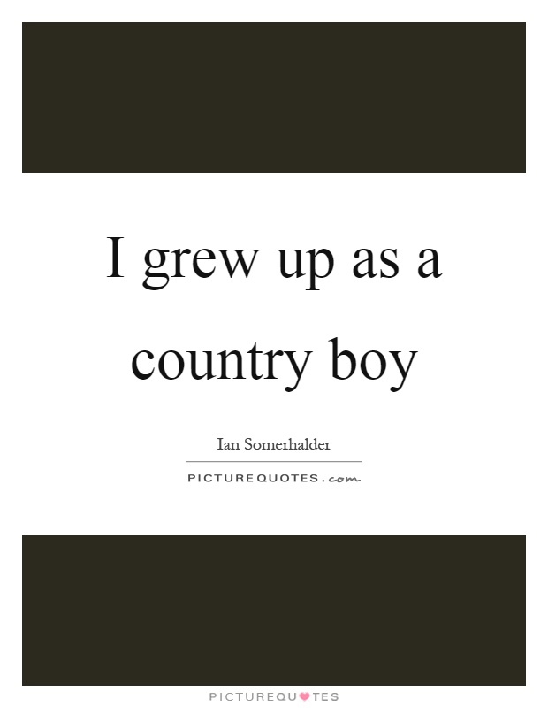 I grew up as a country boy Picture Quote #1