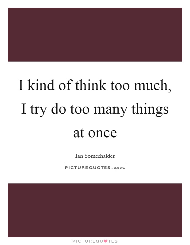 I kind of think too much, I try do too many things at once Picture Quote #1