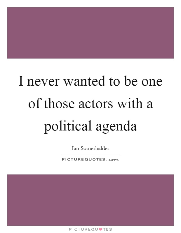 I never wanted to be one of those actors with a political agenda Picture Quote #1
