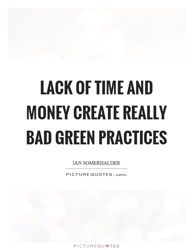 Lack of time and money create really bad green practices Picture Quote #1