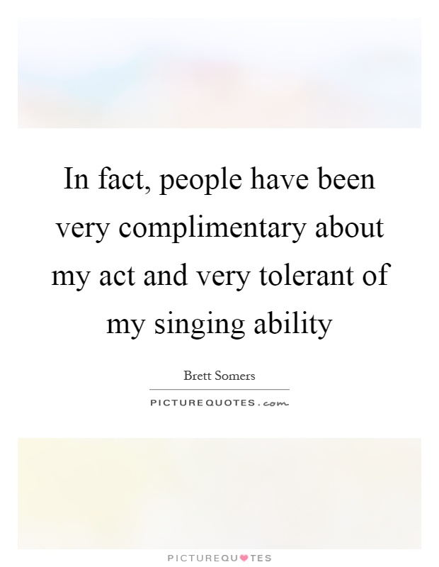 In fact, people have been very complimentary about my act and very tolerant of my singing ability Picture Quote #1