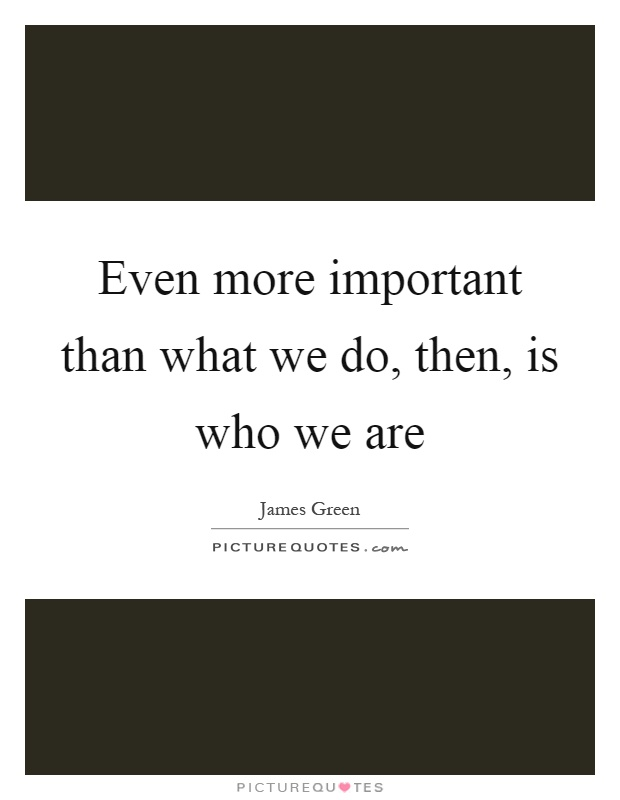 Even more important than what we do, then, is who we are Picture Quote #1